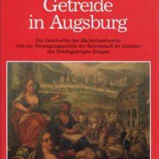 Bäcker, Brot und Getreide in Augsburg. Zur Geschichte des Bäckerhandwerks und zur Versorgungspolitik der Reichsstadt im Dreissigjährigen Krieg.