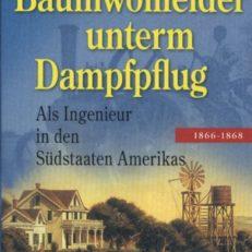 Baumwollfelder unterm Dampfpflug. Als Ingenieur in den Südstaaten Amerikas 1866 - 1868.