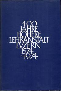 400 Jahre Höhere Lehranstalt Luzern. 1574-1974.