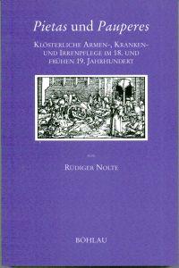 Pietas und Pauperes. Klösterliche Armen-, Kranken- und Irrenpflege im 18. und frühen 19. Jahrhundert.