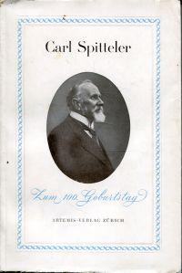 Carl Spitteler. [Zum 100. Geburtstag]. Leseproben aus seinen Werken. Worte über den Dichter.