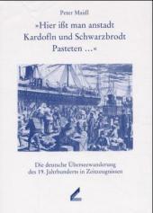 """""""Hier ißt man anstadt Kardofln und Schwarzbrodt Pasteten ..."""". Die deutsche Überseewanderung des 19. Jahrhunderts in Zeitzeugnissen."""
