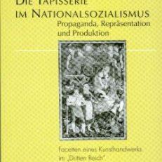 """Die  Tapisserie im Nationalsozialismus. Propaganda, Repräsentation und Produktion. Facetten eines Kunsthandwerks im """"Dritten Reich""""."""