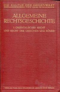 Allgemeine Rechtsgeschichte. Erste Hälfte: Orientalisches Recht und Recht der Griechen und Römer.