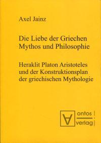 Die Liebe der Griechen - Mythos und Philosophie. Heraklit, Platon, Aristoteles und der Konstruktionsplan der griechischen Mythologie.