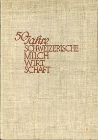 50 Jahre schweizerische Milchwirtschaft 1887-1937 Festschrift unter gefälliger Mitwirkung einer Anzahl von Fachleuten.