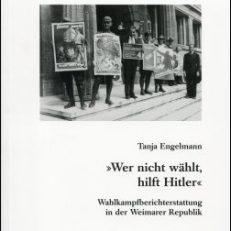 """""""Wer nicht wählt, hilft Hitler"""". Wahlkampfberichterstattung in der Weimarer Republik."""