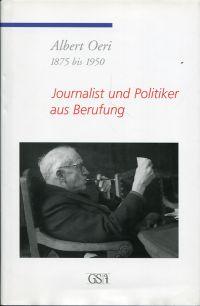 Albert Oeri. 1875 bis 1950. Journalist und Politiker aus Berufung.