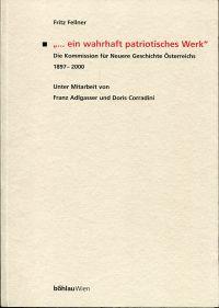 """""""... ein wahrhaft patriotisches Werk"""". Die Kommission für Neuere Geschichte Österreichs 1897 - 2000."""