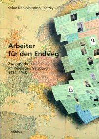 Arbeiter für den Endsieg. Zwangsarbeit im Reichsgau Salzburg 1939 - 1945.
