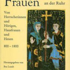 Vergessene Frauen an der Ruhr. Von Herrscherinnen und Hörigen, Hausfrauen und Hexen 800 bis 1800.