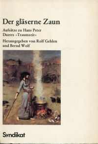 """Der gläserne Zaun. Aufsätze zu Hans Peter Duerrs """"Traumzeit""""."""