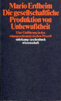Die gesellschaftliche Produktion von Unbewusstheit. Eine Einführung in den ethnopsychoanalytischen Prozess.