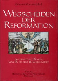 Wegscheiden der Reformation. Alternatives Denken vom 16. bis zum 18. Jahrhundert.