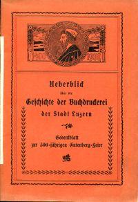 Ueberblick über die Geschichte der Buchdruckerei der Stadt Luzern. Gedenkblatt zur 500-jährigen Gutenberg-Feier.