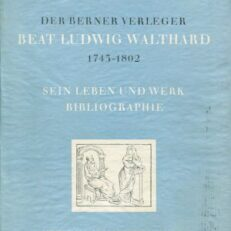 Der Berner Verleger Beat Ludwig Walthard. 1743 - 1802. [Sein Leben u. Werk. Bibliographie].
