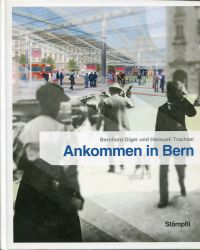 Ankommen in Bern. Der Bahnhofplatz - 150 Jahre Geschichte und Geschichten.
