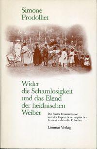 Wider die Schamlosigkeit und das Elend der heidnischen Weiber. Die Basler Frauenmission und der Export des europäischen Frauenideals in den Kolonien.