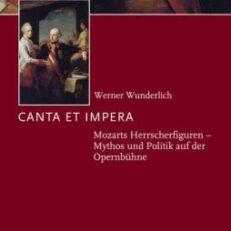 Canta et impera. Mozarts Herrscherfiguren. Mythos und Politik auf der Opernbühne.