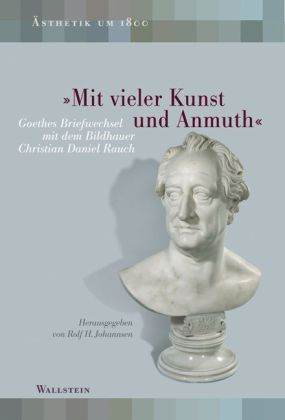 """""""Mit vieler Kunst und Anmuth"""". Goethes Briefwechsel mit dem Bildhauer Christian Daniel Rauch. Hrsg. v. Rolf H. Johannsen."""