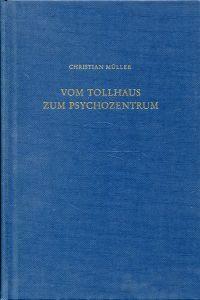 Vom Tollhaus zum Psychozentrum. Vignetten und Bausteine zur Psychiatriegeschichte in zeitlicher Abfolge.
