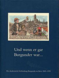Und wenn er gar Burgunder war ... Die akademische Verbindung Burgundia zu Bern 1865 - 1995.