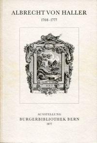 Albrecht von Haller. 1708 - 1777. Ausstellung im Hallersaal d. Burgerbibliothek Bern, 6. Oktober - 20. November 1977.
