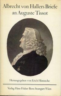 Albrecht von Hallers Briefe an Auguste Tissot. 1754 - 1777. Hrsg. von Erich Hintzsche