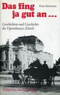 Das fing ja gut an ... Geschichten u. Geschichte d. Opernhauses Zürich.