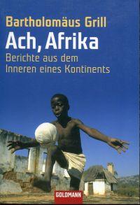 Ach, Afrika. Berichte aus dem Innern eines Kontinents.