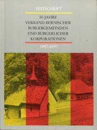 50 Jahre Verband Bernischer Burgergemeinden und burgerlicher Korporationen 1947-1997. Festschrift.