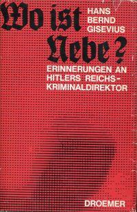 Wo ist Nebe? Erinnerungen an Hitlers Reichskriminaldirektor.