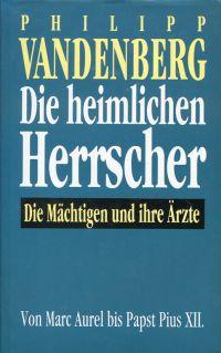 Die heimlichen Herrscher. Die Mächtigen und ihre Ärzte ; von Marc Aurel bis Papst Pius XII.
