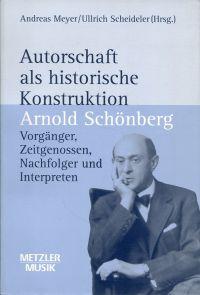 Autorschaft als historische Konstruktion. Arnold Schönberg - Vorgänger, Zeitgenossen, Nachfolger und Interpreten.