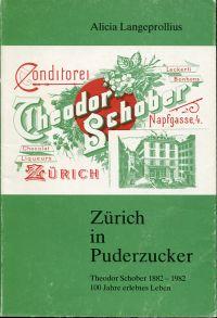 Zürich in Puderzucker. Theodor Schober, 1882 - 1982, 100 Jahre erlebtes Leben ; mit historischen Backrezepten.