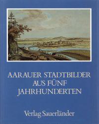 Aarauer Stadtbilder aus fünf Jahrhunderten.