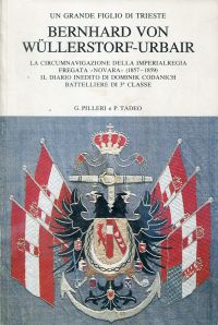 """Bernhard von Wüllerstorf-Urbair. Un grande figlio di Trieste ; la circumnavigazione della imperialregia fregata """"Novara"""" (1857 - 1859) ; il diario inedito di Dominik Codanich battelliere di 3a classe."""