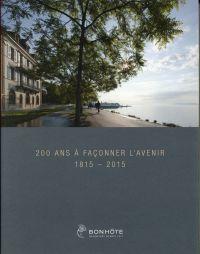 200 ans à façonner l'avenir. Bonhôte - Banquiers depuis 1815. 1815 - 2015.
