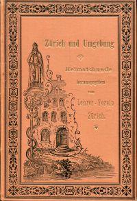 Zürich und Umgebung. Heimatskunde herausgegeben vom Lehrer-Verein Zürich unter Mitwirkung von Ulr. Ernst, A. Heim, J. Jägge, C. Keller, S. Vögelin und St. Warner.