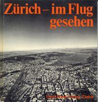 Zürich, im Flug gesehen. Die 100 besten Luftaufnahmen von Zürich u. Umgebung.