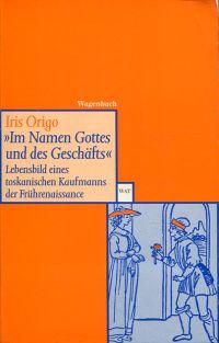 """""""Im Namen des Geschäfts"""". Lebensbild eines toskanischen Kaufmanns der Frührenaissance, Francesco di Marco Datini, 1335-1410."""