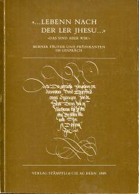 """""""... Lebenn nach der Ler Jhesu ..."""" - """"Das sind aber wir!"""". Berner Täufer und Prädikanten im Gespräch ; 1538 - 1988."""