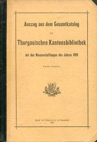 Auszug aus dem Gesamtkatalog der Thurgauischen Kantonsbibliothek mit den Neuanschaffungen des Jahres 1919. Zweite Ausgabe.