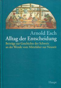 Alltag der Entscheidung. Beiträge zur Geschichte der Schweiz an der Wende vom Mittelalter zur Neuzeit [Festgabe zum 60. Geburtstag von Arnold Esch].