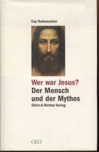 Wer war Jesus? Der Mensch und der Mythos.