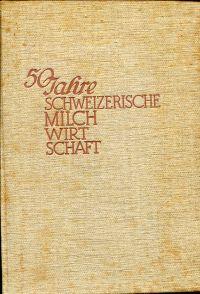 50 Jahre schweizerische Milchwirtschaft ; Festschrift.  Unter Mitwirkung einer Anzahl von Fachleuten hrsg. vom Schweizer. Milchwirtschaftl. Verein. 1887-1937.