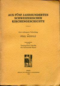 Aus fünf Jahrhunderten schweizerischer Kirchengeschichte. zum 60. Geburtstag von Paul Wernle.