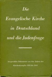 Die Evangelische Kirche in Deutschland und die Judenfrage. Ausgewählte Dokumente aus den Jahren des Kirchenkampfes 1933 bis 1943.