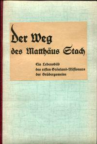 Der Weg des Matthäus Stach. Ein Lebensbild des ersten Grönland-Missionars der Brüdergemeinde.