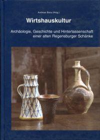Wirtshauskultur. Archäologie, Geschichte und Hinterlassenschaft einer alten Regensburger Schänke [aus dem 16. Jahrhundert]